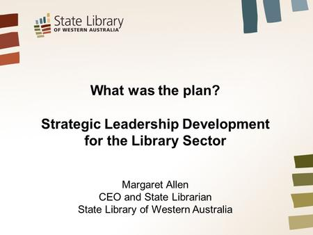What was the plan? Strategic Leadership Development for the Library Sector Margaret Allen CEO and State Librarian State Library of Western Australia.