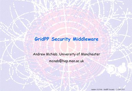 Andrew McNab - GridPP Security - 24 Feb 2003 GridPP Security Middleware Andrew McNab, University of Manchester