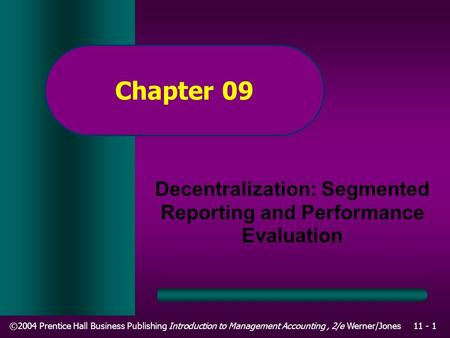 ©2004 Prentice Hall Business Publishing Introduction to Management Accounting, 2/e Werner/Jones11 - 1 Chapter 09 Decentralization: Segmented Reporting.