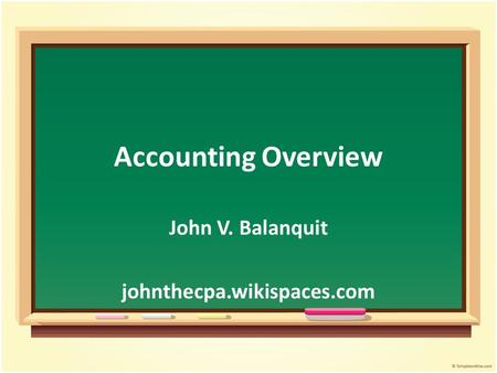Accounting Overview John V. Balanquit johnthecpa.wikispaces.com.