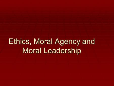 Ethics, Moral Agency and Moral Leadership. LEADERSHIP SKILLS  Delegation  Qualities of a good leader  Ethical leadership  Accountability  Team building.