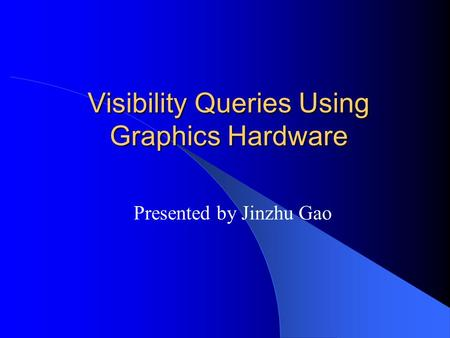 Visibility Queries Using Graphics Hardware Presented by Jinzhu Gao.