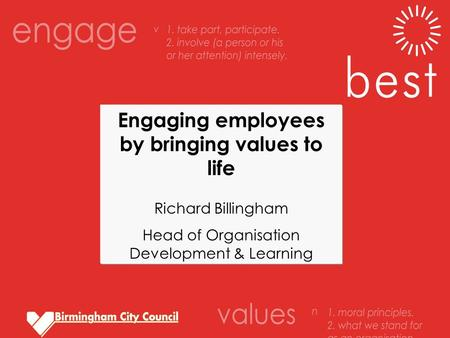 Engaging employees by bringing values to life Richard Billingham Head of Organisation Development & Learning.