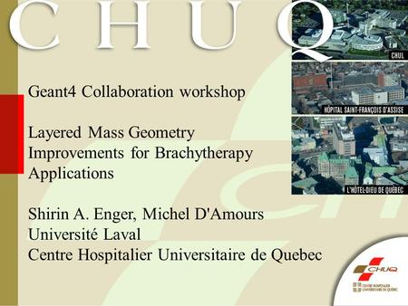 Geant4 Collaboration workshop Layered Mass Geometry Improvements for Brachytherapy Applications Shirin A. Enger, Michel D'Amours Université Laval Centre.