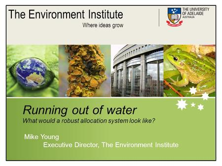 The Environment Institute Where ideas grow Running out of water What would a robust allocation system look like? Mike Young Executive Director, The Environment.