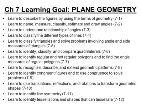 Ch 7 Learning Goal: PLANE GEOMETRY Learn to describe the figures by using the terms of geometry (7-1) Learn to name, measure, classify, estimate and draw.