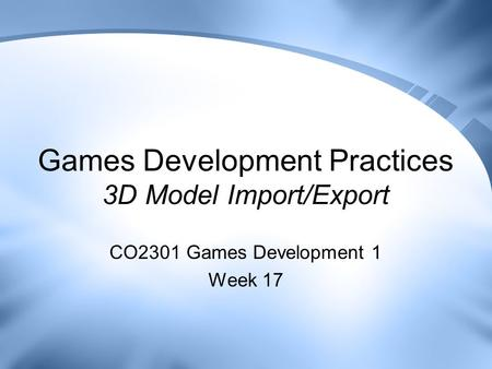 Games Development Practices 3D Model Import/Export CO2301 Games Development 1 Week 17.