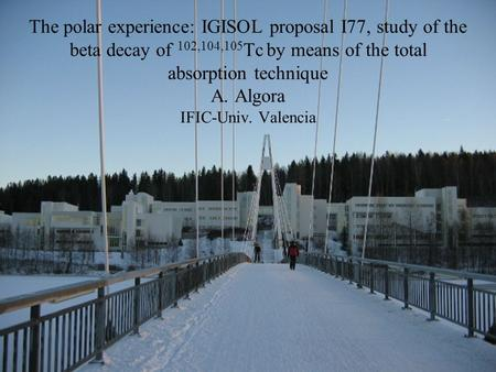 The polar experience: IGISOL proposal I77, study of the beta decay of 102,104,105 Tc by means of the total absorption technique A. Algora IFIC-Univ. Valencia.
