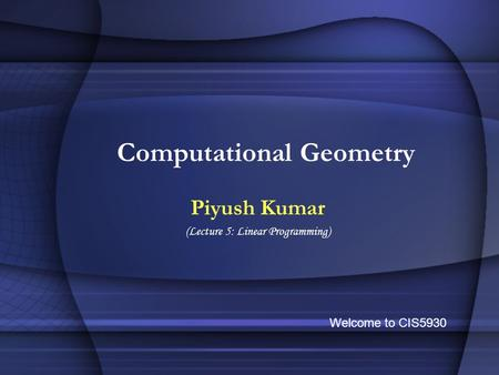 Computational Geometry Piyush Kumar (Lecture 5: Linear Programming) Welcome to CIS5930.