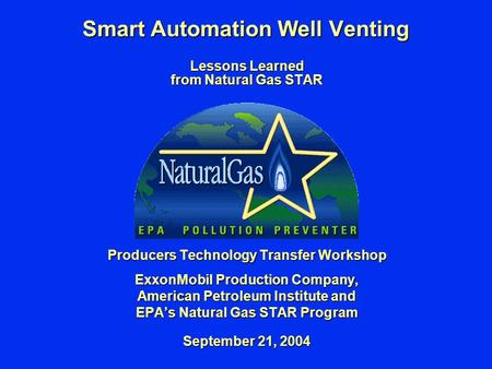 Smart Automation Well Venting Lessons Learned from Natural Gas STAR Producers Technology Transfer Workshop ExxonMobil Production Company, American Petroleum.