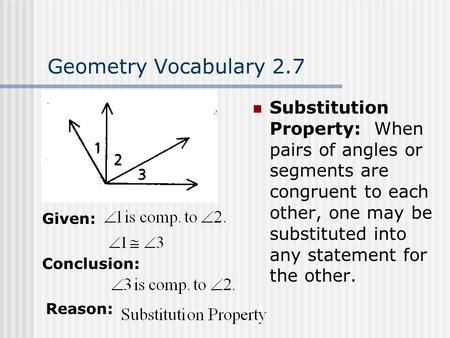 Geometry Vocabulary 2.7 Substitution Property: When pairs of angles or segments are congruent to each other, one may be substituted into any statement.
