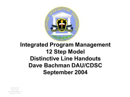 Integrated Program Management 12 Step Model Distinctive Line Handouts Dave Bachman DAU/CDSC September 2004 Dave Bachman DAU / CDSC