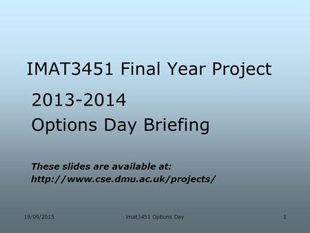 19/09/2015imat3451 Options Day1 IMAT3451 Final Year Project 2013-2014 Options Day Briefing These slides are available at: