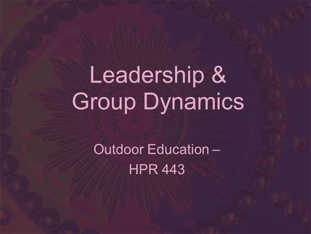 Leadership & Group Dynamics Outdoor Education – HPR 443.