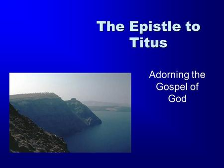 The Epistle to Titus Adorning the Gospel of God. 1 Timothy 2 Timothy Titus 1 Thessalonians 2 Thessalonians Ephesians Philippians Colossians Philemon Romans.