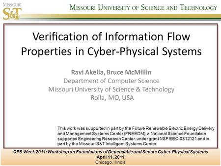 Verification of Information Flow Properties in Cyber-Physical Systems Ravi Akella, Bruce McMillin Department of Computer Science Missouri University of.