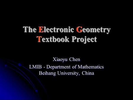 The Electronic Geometry Textbook Project Xiaoyu Chen LMIB - Department of Mathematics Beihang University, China.