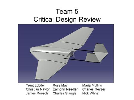 Team 5 Critical Design Review Trent Lobdell Ross May Maria Mullins Christian Naylor Eamonn Needler Charles Reyzer James Roesch Charles Stangle Nick White.