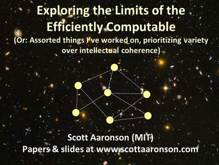 Exploring the Limits of the Efficiently Computable (Or: Assorted things I've worked on, prioritizing variety over intellectual coherence) Scott Aaronson.