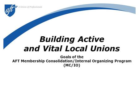 Building Active and Vital Local Unions Goals of the AFT Membership Consolidation/Internal Organizing Program (MC/IO)
