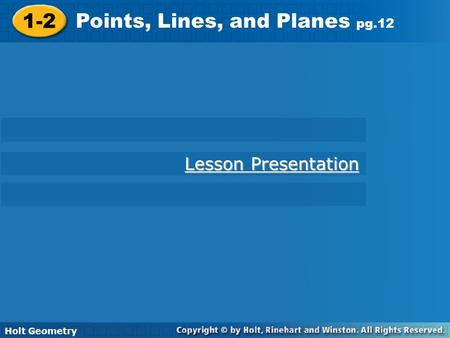 Holt Geometry 1-1 Understanding Points, Lines, and Planes 1-2 Points, Lines, and Planes pg.12 Holt Geometry Lesson Presentation Lesson Presentation.