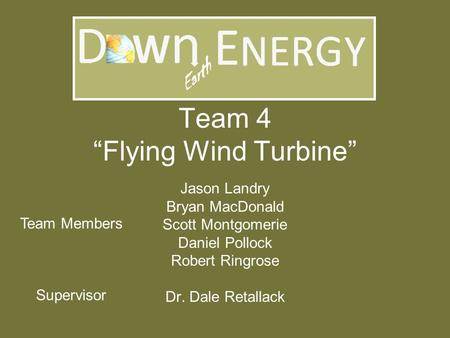 "Team 4 ""Flying Wind Turbine"" Jason Landry Bryan MacDonald Scott Montgomerie Daniel Pollock Robert Ringrose Dr. Dale Retallack Team Members Supervisor."
