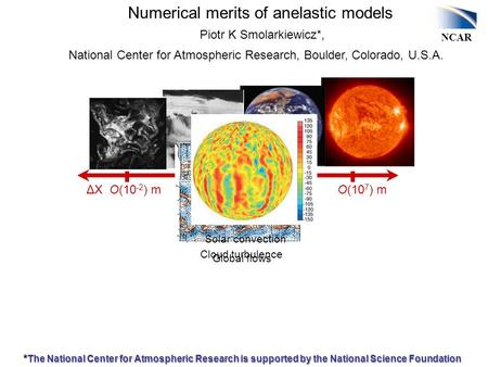 NCAR ΔX O(10 -2 ) m O(10 2 ) m O(10 4 ) m O(10 7 ) m Cloud turbulence Gravity waves Global flows Solar convection Numerical merits of anelastic models.