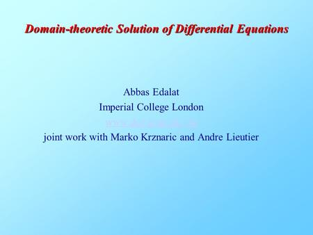 Abbas Edalat Imperial College London www.doc.ic.ac.uk/~ae joint work with Marko Krznaric and Andre Lieutier Domain-theoretic Solution of Differential Equations.
