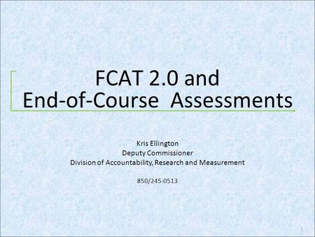 FCAT 2.0 and End-of-Course Assessments 1 Kris Ellington Deputy Commissioner Division of Accountability, Research and Measurement 850/245-0513.