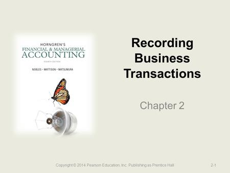 Recording Business Transactions Chapter 2 2-1Copyright © 2014 Pearson Education, Inc. Publishing as Prentice Hall.
