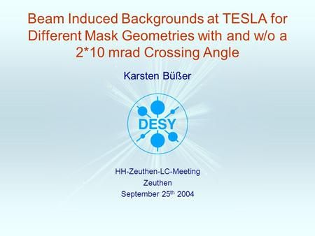 Karsten Büßer Beam Induced Backgrounds at TESLA for Different Mask Geometries with and w/o a 2*10 mrad Crossing Angle HH-Zeuthen-LC-Meeting Zeuthen September.