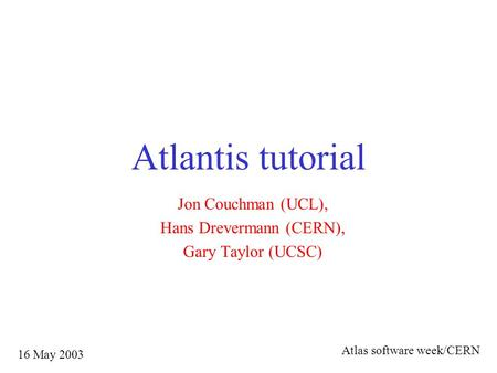 Atlantis tutorial Jon Couchman (UCL), Hans Drevermann (CERN), Gary Taylor (UCSC) 16 May 2003 Atlas software week/CERN.