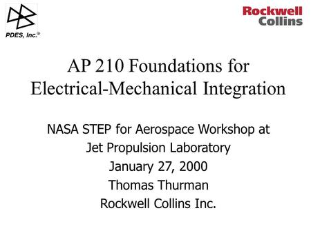 R NASA STEP for Aerospace Workshop at Jet Propulsion Laboratory January 27, 2000 Thomas Thurman Rockwell Collins Inc. AP 210 Foundations for Electrical-Mechanical.