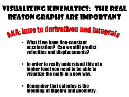Visualizing kinematics: the real reason graphs are important What if we have Non-constant acceleration? Can we still predict velocities and displacements?