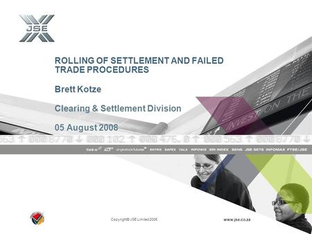 Copyright© JSE Limited 2005 www.jse.co.za ROLLING OF SETTLEMENT AND FAILED TRADE PROCEDURES Brett Kotze Clearing & Settlement Division 05 August 2008.