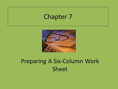 Chapter 7 Preparing A Six-Column Work Sheet. Learning Objectives Explain the purpose of the work sheet. Describe the parts of a six-column work sheet.
