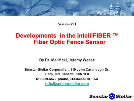 Session VII Developments in the IntelliFIBER ™ Fiber Optic Fence Sensor By Dr. Mel Maki, Jeremy Weese Senstar-Stellar Corporation, 119 John Cavanaugh Dr.