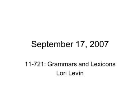 September 17, 2007 11-721: Grammars and Lexicons Lori Levin.