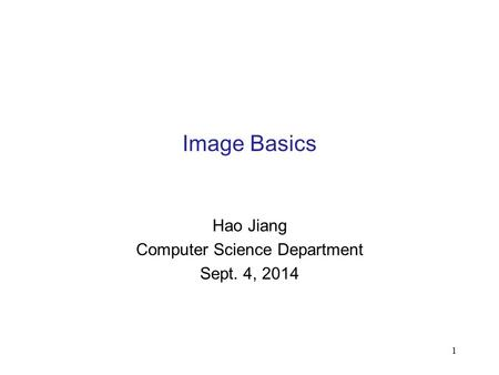 1 Image Basics Hao Jiang Computer Science Department Sept. 4, 2014.