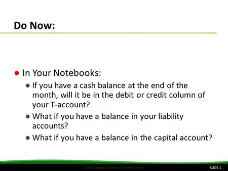 © 2014 Cengage Learning. All Rights Reserved. Do Now: ●In Your Notebooks: ●If you have a cash balance at the end of the month, will it be in the debit.