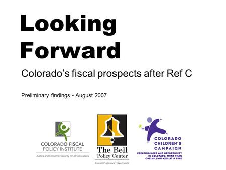 Looking Forward Colorado's fiscal prospects after Ref C Preliminary findings August 2007.