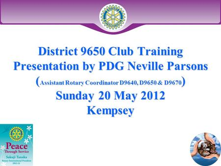 District 9650 Club Training Presentation by PDG Neville Parsons ( Assistant Rotary Coordinator D9640, D9650 & D9670 ) Sunday 20 May 2012 Kempsey.