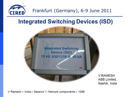 Frankfurt (Germany), 6-9 June 2011 V Ramesh – India – Session 1: Network components – 1096 Integrated Switching Devices (ISD) V.RAMESH ABB Limited, Nashik,