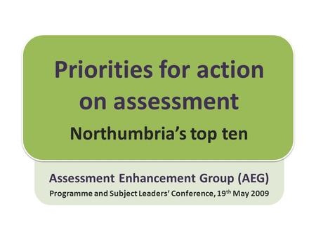 Priorities for action on assessment Northumbria's top ten Assessment Enhancement Group (AEG) Programme and Subject Leaders' Conference, 19 th May 2009.