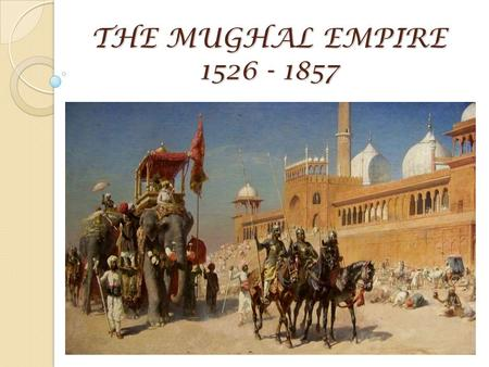 THE MUGHAL EMPIRE 1526 - 1857. Essential Question: What factors play a role in the rise and fall of empires? Learning Objectives: Assess the strengths.
