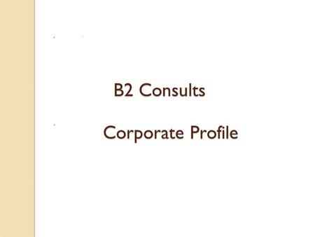 Corporate Profile ` B2 Consults. Needs. Solutions. Delivery.