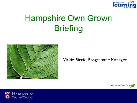 Hampshire Own Grown Briefing Vickie Birnie, Programme Manager.