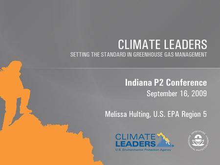 SETTING THE STANDARD IN GREENHOUSE GAS MANAGEMENT CLIMATE LEADERS Indiana P2 Conference September 16, 2009 Melissa Hulting, U.S. EPA Region 5.
