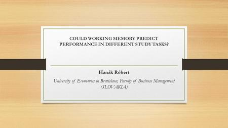 COULD WORKING MEMORY PREDICT PERFORMANCE IN DIFFERENT STUDY TASKS? Hanák Róbert University of Economics in Bratislava, Faculty of Business Management (SLOVAKIA)