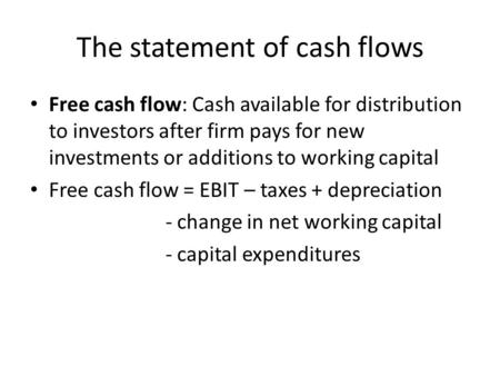 The statement of cash flows Free cash flow: Cash available for distribution to investors after firm pays for new investments or additions to working capital.